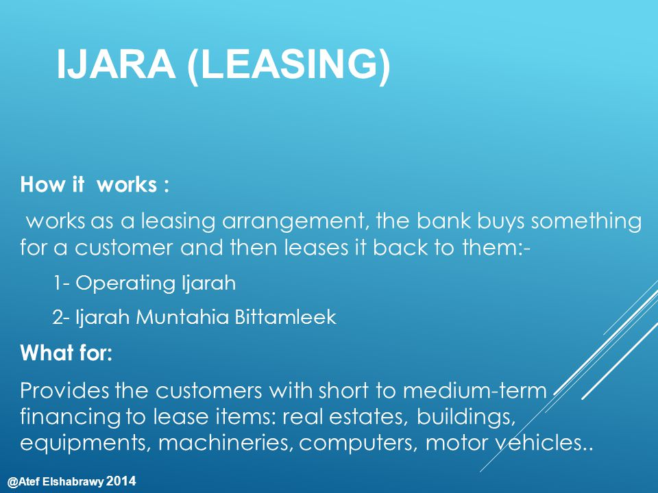 @Atef Elshabrawy 2014 IJARA (LEASING) How it works : works as a leasing arrangement, the bank buys something for a customer and then leases it back to