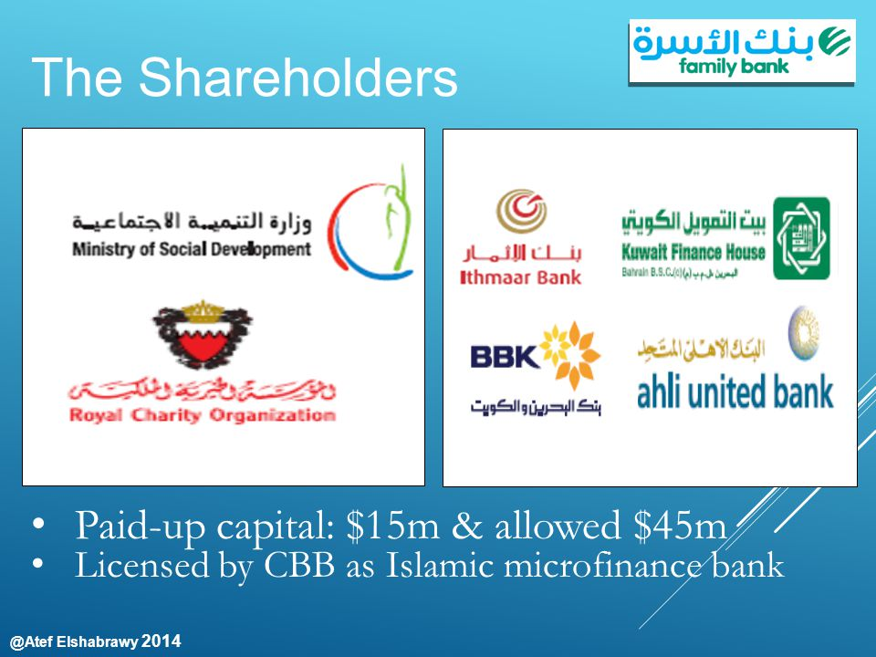 @Atef Elshabrawy 2014 The Shareholders Paid-up capital: $15m & allowed $45m Licensed by CBB as Islamic microfinance bank Public & semi organization Islamic & commercial banks