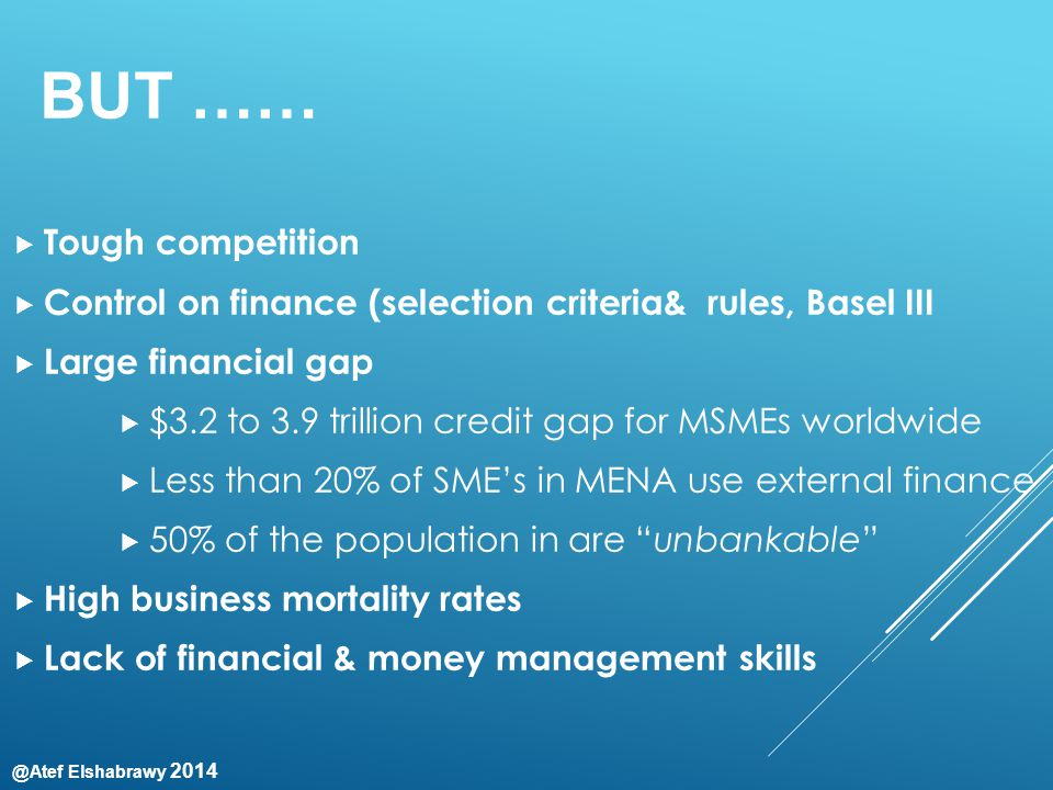 @Atef Elshabrawy 2014 BUT ……  Tough competition  Control on finance (selection criteria& rules, Basel III  Large financial gap  $3.2 to 3.9 trillion credit gap for MSMEs worldwide  Less than 20% of SME's in MENA use external finance  50% of the population in are unbankable  High business mortality rates  Lack of financial & money management skills
