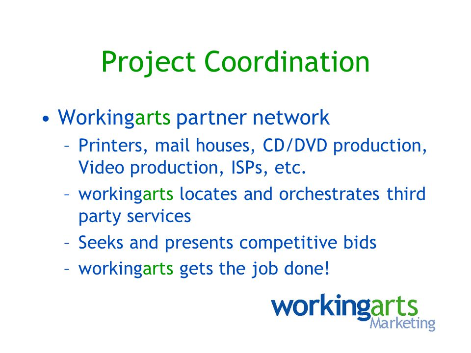 Project Coordination Workingarts partner network –Printers, mail houses, CD/DVD production, Video production, ISPs, etc. –workingarts locates and orch