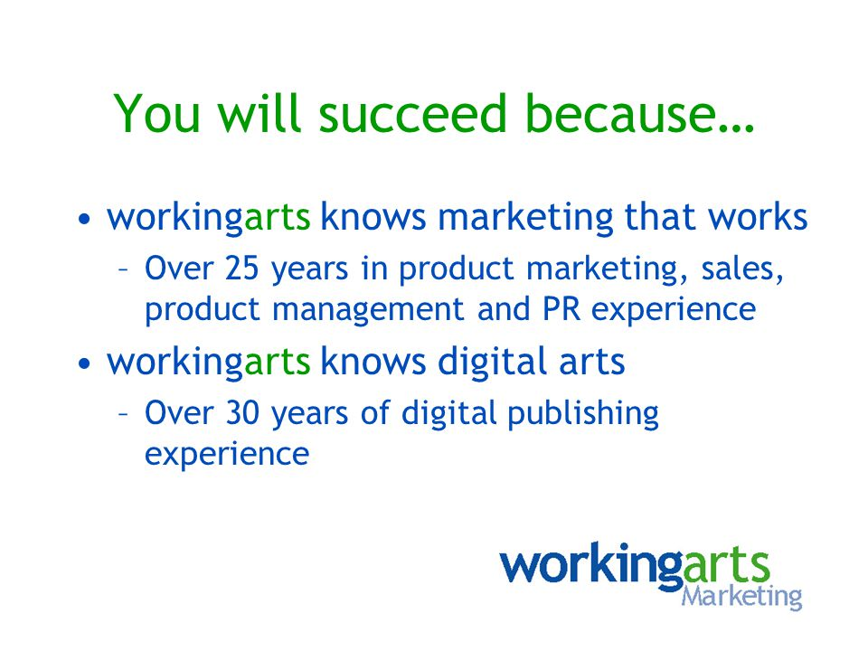 You will succeed because… workingarts knows marketing that works –Over 25 years in product marketing, sales, product management and PR experience work