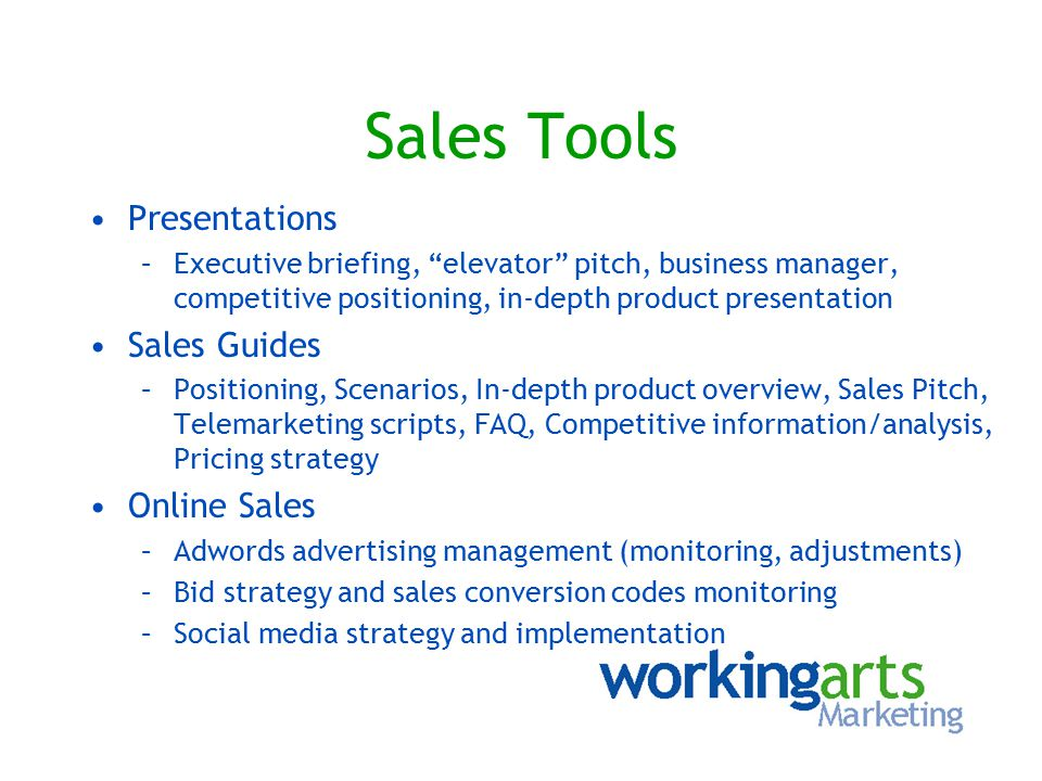Sales Tools Presentations –Executive briefing, elevator pitch, business manager, competitive positioning, in-depth product presentation Sales Guides –Positioning, Scenarios, In-depth product overview, Sales Pitch, Telemarketing scripts, FAQ, Competitive information/analysis, Pricing strategy Online Sales –Adwords advertising management (monitoring, adjustments) –Bid strategy and sales conversion codes monitoring –Social media strategy and implementation