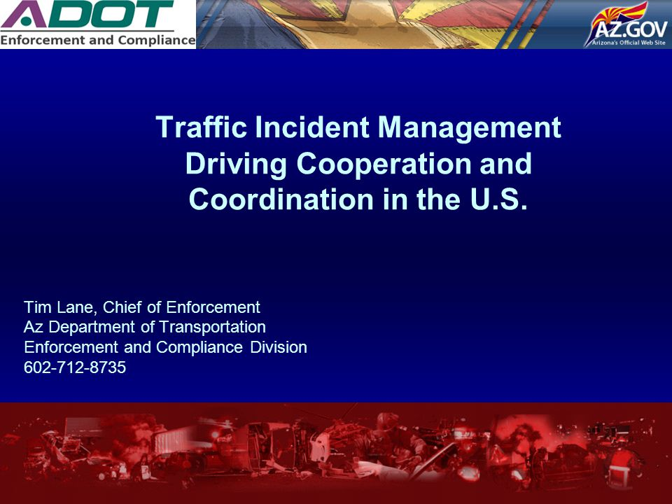 Traffic Incident Management Driving Cooperation and Coordination in the U.S. Tim Lane, Chief of Enforcement Az Department of Transportation Enforcemen