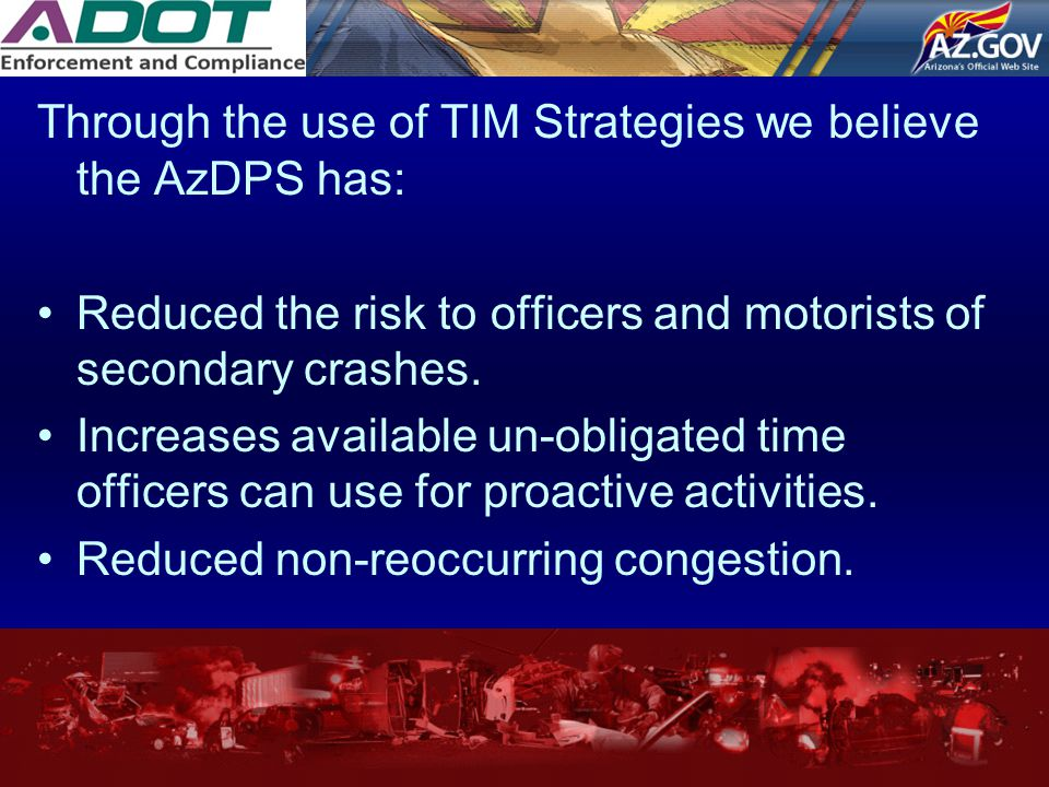 Through the use of TIM Strategies we believe the AzDPS has: Reduced the risk to officers and motorists of secondary crashes. Increases available un-ob