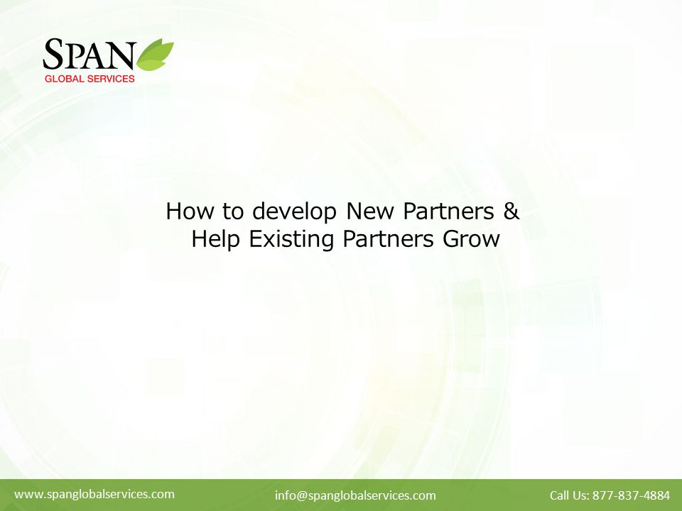 www.spanglobalservices.com info@spanglobalservices.comCall Us: 877-837-4884 How to develop New Partners & Help Existing Partners Grow