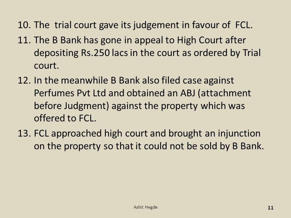 10.The trial court gave its judgement in favour of FCL. 11.The B Bank has gone in appeal to High Court after depositing Rs.250 lacs in the court as or