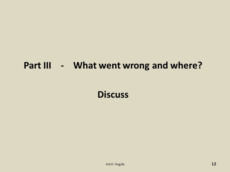Part III - What went wrong and where Discuss Ashit Hegde 12