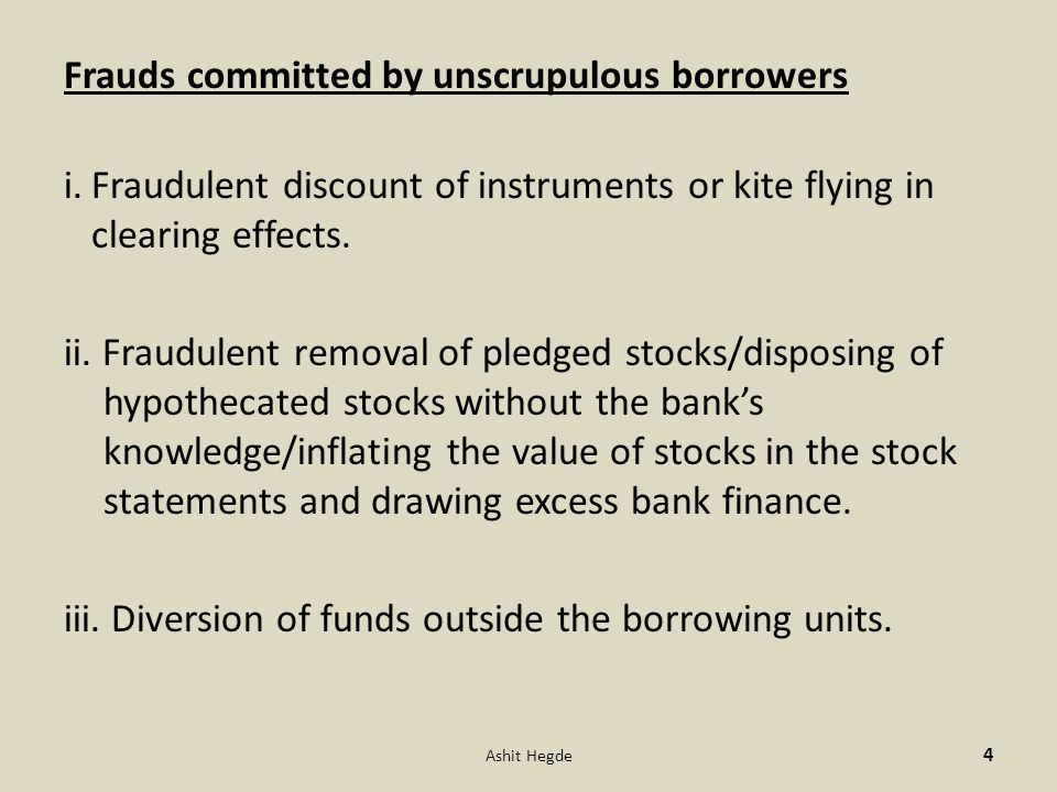 Frauds committed by unscrupulous borrowers i.Fraudulent discount of instruments or kite flying in clearing effects. ii. Fraudulent removal of pledged