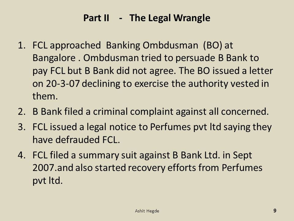 Part II - The Legal Wrangle 1.FCL approached Banking Ombdusman (BO) at Bangalore. Ombdusman tried to persuade B Bank to pay FCL but B Bank did not agr