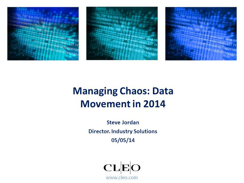 www.cleo.com Steve Jordan Director. Industry Solutions 05/05/14 Managing Chaos: Data Movement in 2014