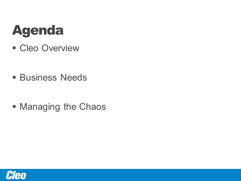 Agenda  Cleo Overview  Business Needs  Managing the Chaos