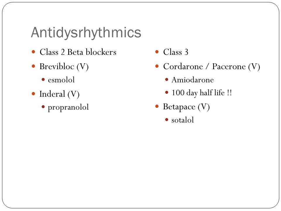 Antidysrhythmics Class 2 Beta blockers Brevibloc (V) esmolol Inderal (V) propranolol Class 3 Cordarone / Pacerone (V) Amiodarone 100 day half life !!