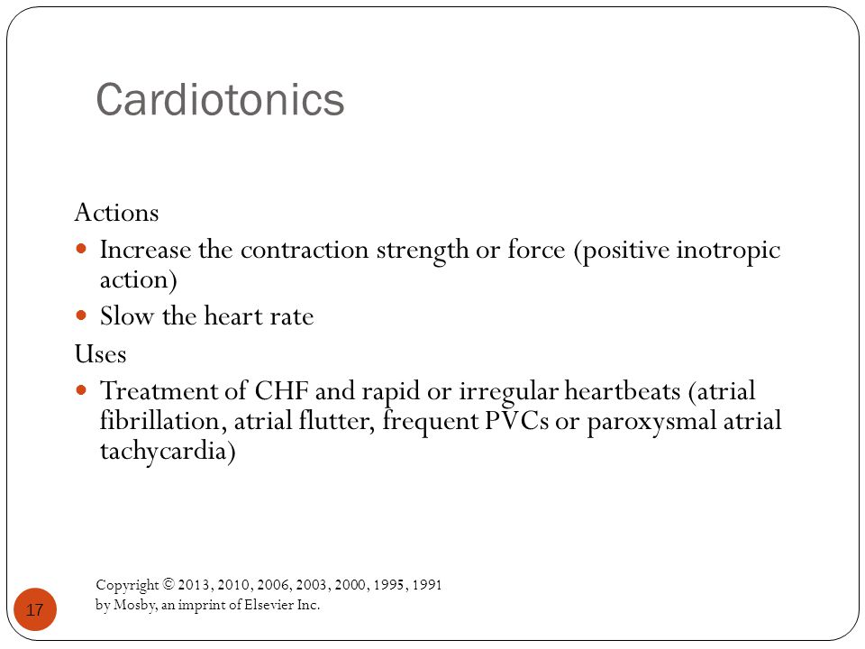 Cardiotonics Copyright © 2013, 2010, 2006, 2003, 2000, 1995, 1991 by Mosby, an imprint of Elsevier Inc. 17 Actions Increase the contraction strength o