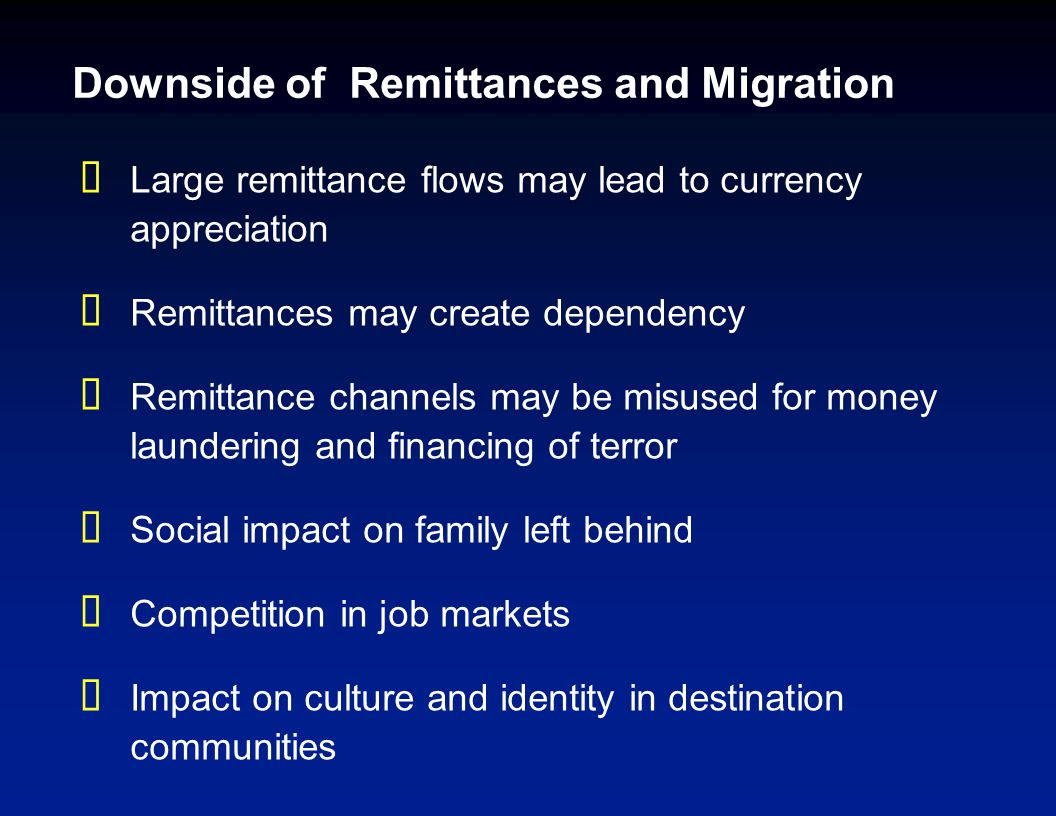 Downside of Remittances and Migration  Large remittance flows may lead to currency appreciation  Remittances may create dependency  Remittance channels may be misused for money laundering and financing of terror  Social impact on family left behind  Competition in job markets  Impact on culture and identity in destination communities
