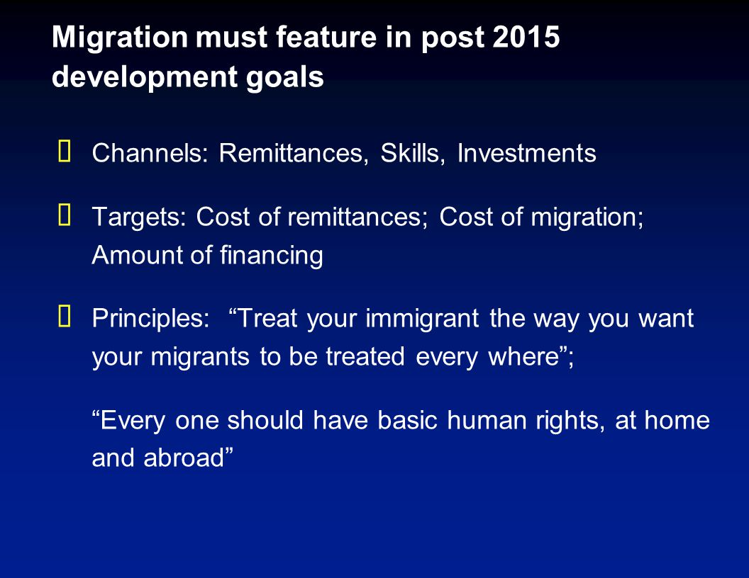Migration must feature in post 2015 development goals  Channels: Remittances, Skills, Investments  Targets: Cost of remittances; Cost of migration; Amount of financing  Principles: Treat your immigrant the way you want your migrants to be treated every where ; Every one should have basic human rights, at home and abroad