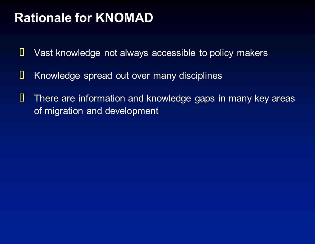 Rationale for KNOMAD  Vast knowledge not always accessible to policy makers  Knowledge spread out over many disciplines  There are information and knowledge gaps in many key areas of migration and development