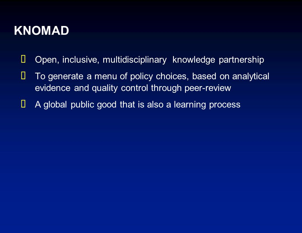 KNOMAD  Open, inclusive, multidisciplinary knowledge partnership  To generate a menu of policy choices, based on analytical evidence and quality control through peer-review  A global public good that is also a learning process