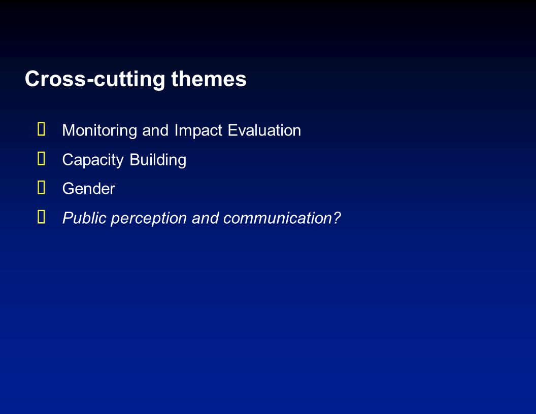 Cross-cutting themes  Monitoring and Impact Evaluation  Capacity Building  Gender  Public perception and communication