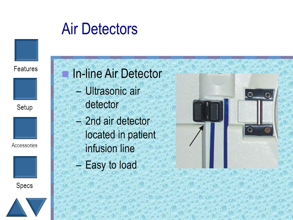 Setup Accessories Specs Features Air Detectors Fluid out air detector –Ensures system does not run dry –No need to de-air bags –Ultrasonic air detecto