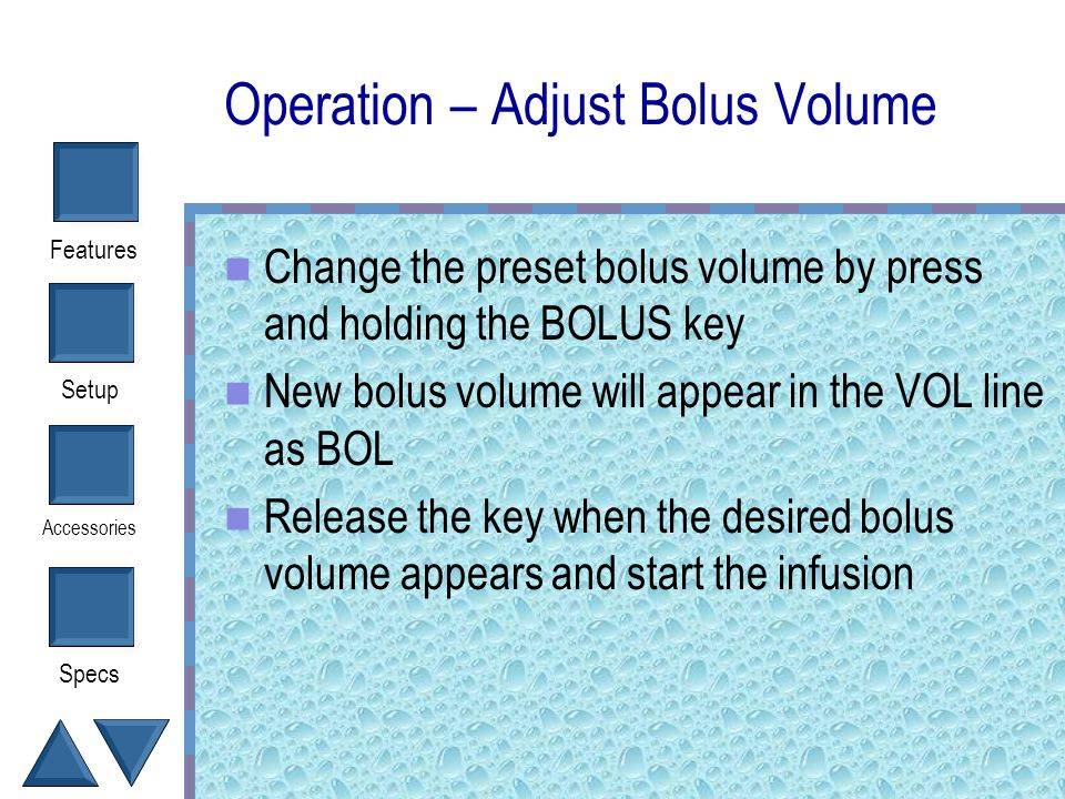 Setup Accessories Specs Features Operation- Bolus Infuses fixed volume Preset volumes can be changed in increments of 50 from 100 to 500 ml How do I c