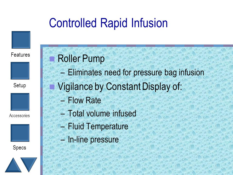 Setup Accessories Specs Features Controlled Rapid Infusion 3 Touch Buttons To Control Infusion Rate – UP and DOWN infuses from 2.5 to 1000 ml/min – BO