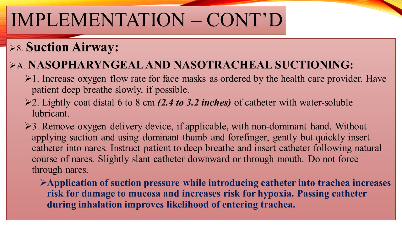 IMPLEMENTATION – CONT'D  8. Suction Airway:  A. NASOPHARYNGEAL AND NASOTRACHEAL SUCTIONING:  1. Increase oxygen flow rate for face masks as ordered