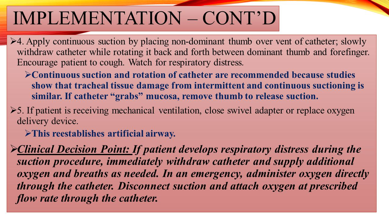 IMPLEMENTATION – CONT'D  4. Apply continuous suction by placing non-dominant thumb over vent of catheter; slowly withdraw catheter while rotating it