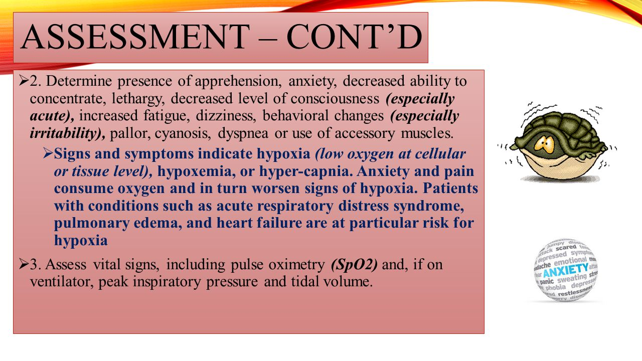 ASSESSMENT – CONT'D  2. Determine presence of apprehension, anxiety, decreased ability to concentrate, lethargy, decreased level of consciousness (es