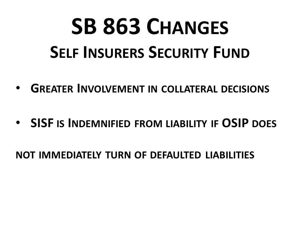 SB 863 C HANGES S ELF I NSURERS S ECURITY F UND G REATER I NVOLVEMENT IN COLLATERAL DECISIONS SISF IS I NDEMNIFIED FROM LIABILITY IF OSIP DOES NOT IMMEDIATELY TURN OF DEFAULTED LIABILITIES