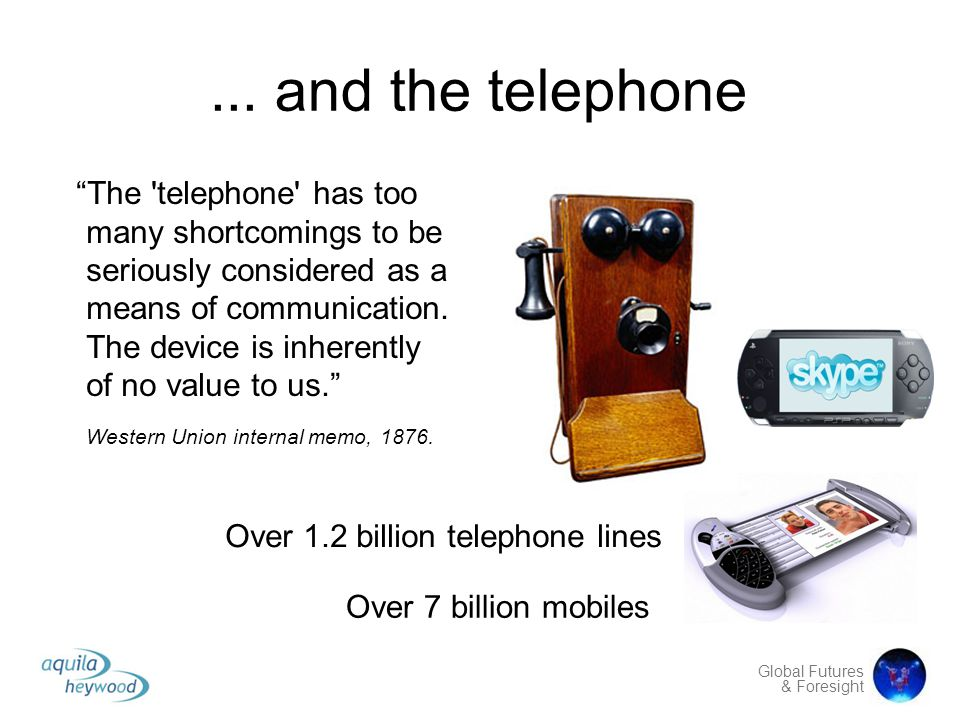 "Global Futures & Foresight... and the telephone ""The 'telephone' has too many shortcomings to be seriously considered as a means of communication. The"