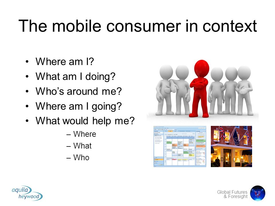Global Futures & Foresight The mobile consumer in context Where am I? What am I doing? Who's around me? Where am I going? What would help me? –Where –