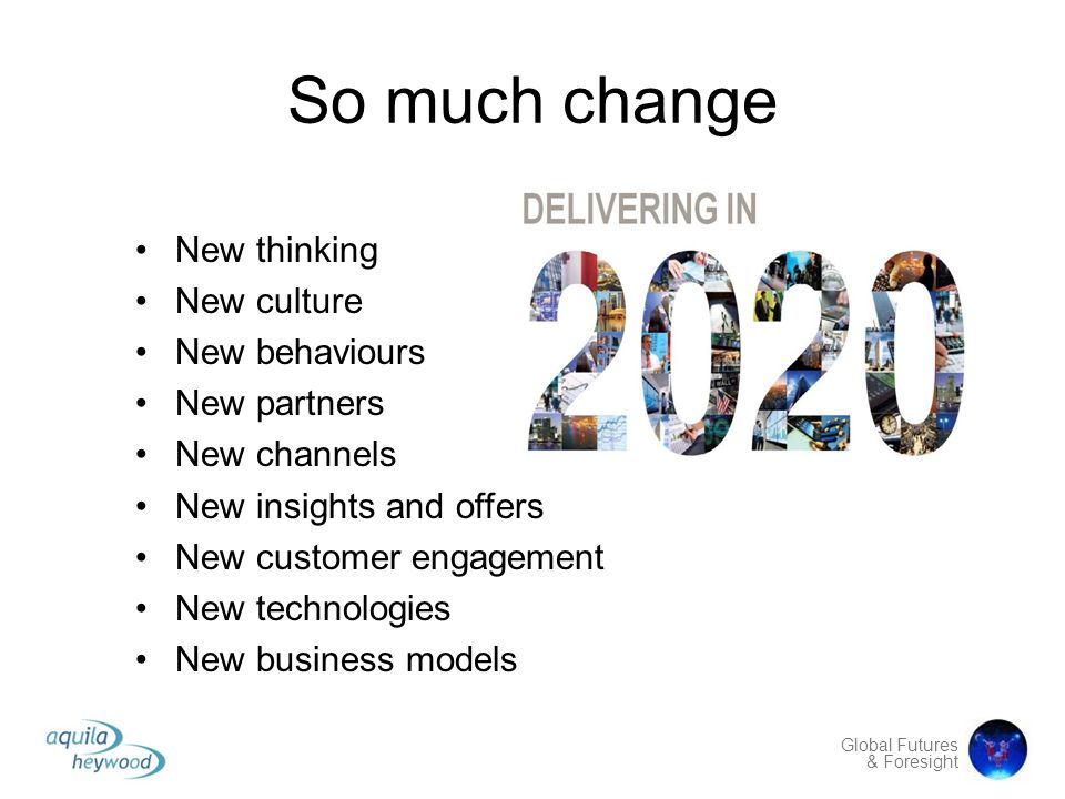 Global Futures & Foresight So much change New thinking New culture New behaviours New partners New channels New insights and offers New customer engag