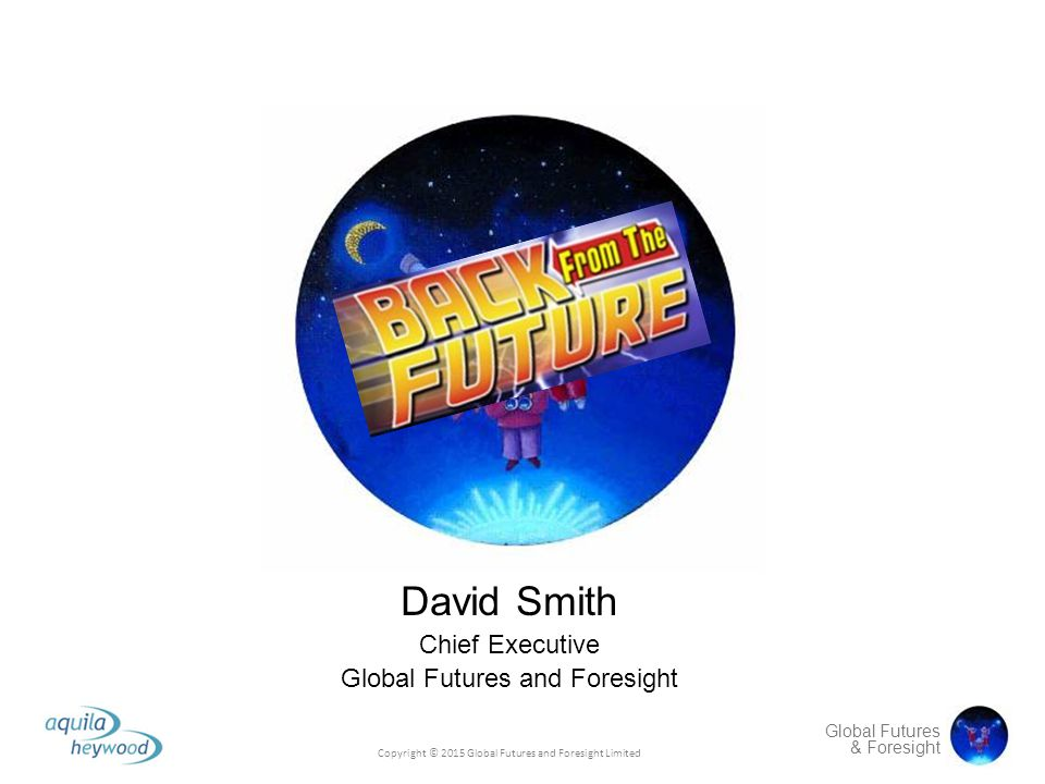 Global Futures & Foresight David Smith Chief Executive Global Futures and Foresight Copyright © 2015 Global Futures and Foresight Limited
