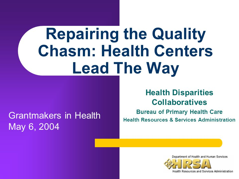 Repairing the Quality Chasm: Health Centers Lead The Way Health Disparities Collaboratives Bureau of Primary Health Care Health Resources & Services Administration Grantmakers in Health May 6, 2004