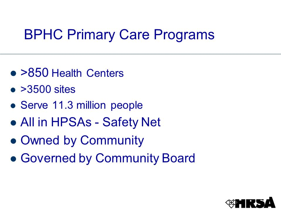 BPHC Primary Care Programs >850 Health Centers >3500 sites Serve 11.3 million people All in HPSAs - Safety Net Owned by Community Governed by Community Board
