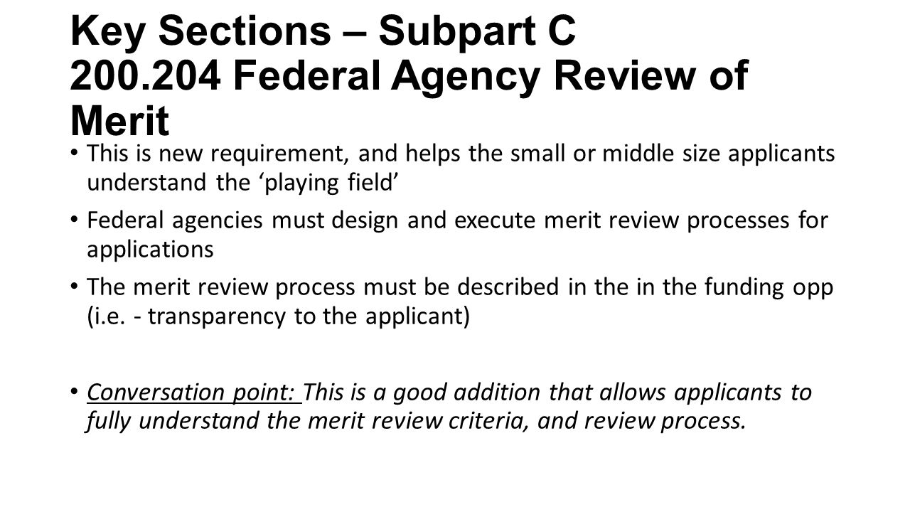 Key Sections – Subpart C Federal Agency Review of Merit This is new requirement, and helps the small or middle size applicants understand the 'playing field' Federal agencies must design and execute merit review processes for applications The merit review process must be described in the in the funding opp (i.e.