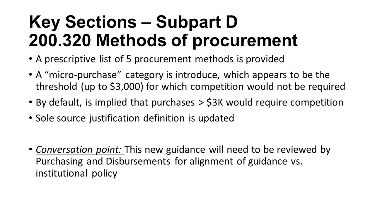 Key Sections – Subpart D Methods of procurement A prescriptive list of 5 procurement methods is provided A micro-purchase category is introduce, which appears to be the threshold (up to $3,000) for which competition would not be required By default, is implied that purchases > $3K would require competition Sole source justification definition is updated Conversation point: This new guidance will need to be reviewed by Purchasing and Disbursements for alignment of guidance vs.