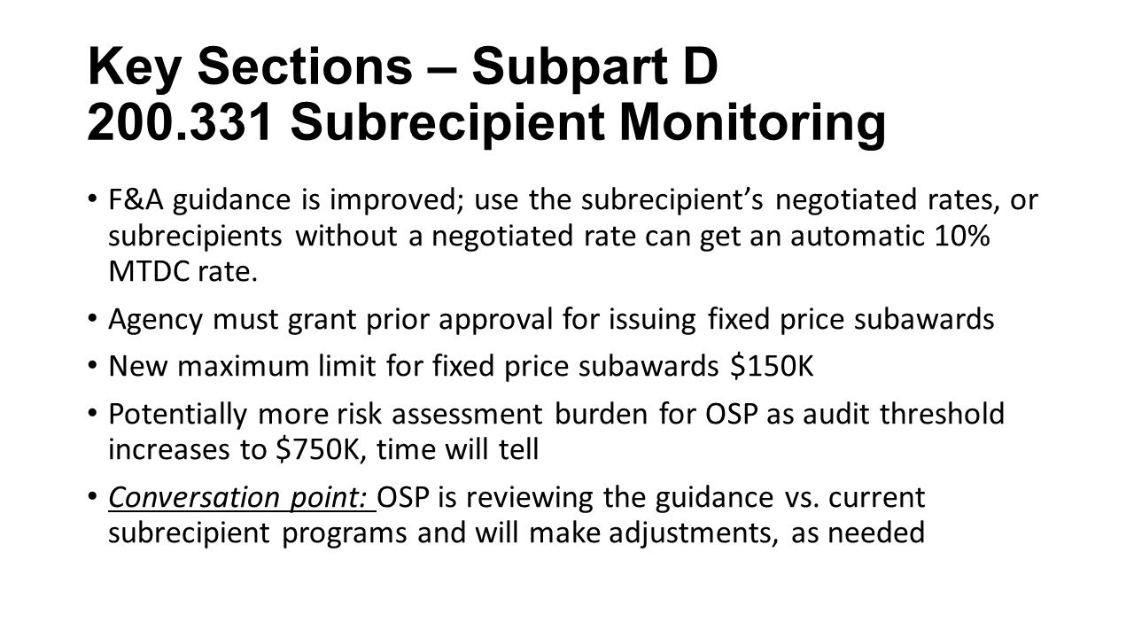 Key Sections – Subpart D Subrecipient Monitoring F&A guidance is improved; use the subrecipient's negotiated rates, or subrecipients without a negotiated rate can get an automatic 10% MTDC rate.