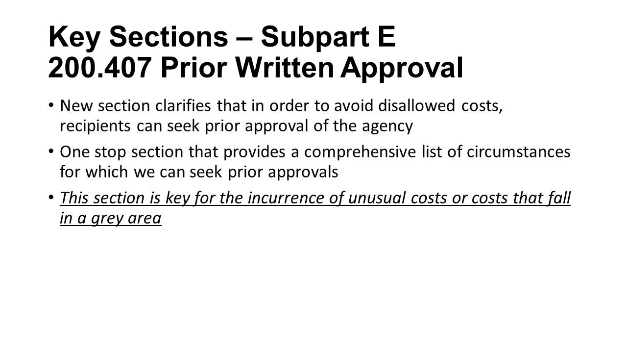 Key Sections – Subpart E Prior Written Approval New section clarifies that in order to avoid disallowed costs, recipients can seek prior approval of the agency One stop section that provides a comprehensive list of circumstances for which we can seek prior approvals This section is key for the incurrence of unusual costs or costs that fall in a grey area