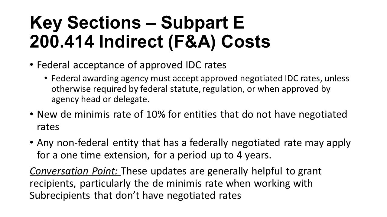 Key Sections – Subpart E Indirect (F&A) Costs Federal acceptance of approved IDC rates Federal awarding agency must accept approved negotiated IDC rates, unless otherwise required by federal statute, regulation, or when approved by agency head or delegate.