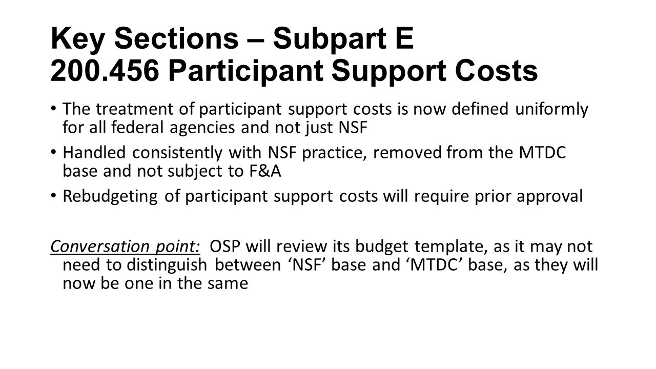 Key Sections – Subpart E Participant Support Costs The treatment of participant support costs is now defined uniformly for all federal agencies and not just NSF Handled consistently with NSF practice, removed from the MTDC base and not subject to F&A Rebudgeting of participant support costs will require prior approval Conversation point: OSP will review its budget template, as it may not need to distinguish between 'NSF' base and 'MTDC' base, as they will now be one in the same