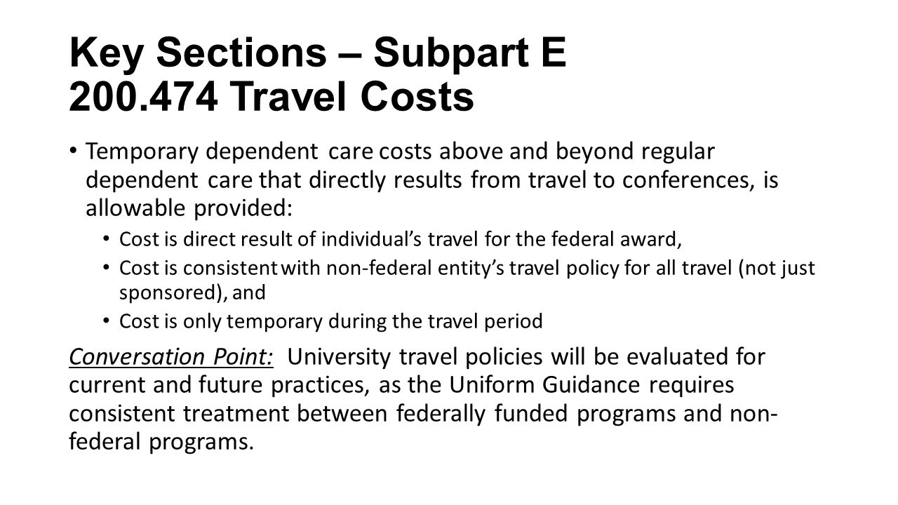 Key Sections – Subpart E Travel Costs Temporary dependent care costs above and beyond regular dependent care that directly results from travel to conferences, is allowable provided: Cost is direct result of individual's travel for the federal award, Cost is consistent with non-federal entity's travel policy for all travel (not just sponsored), and Cost is only temporary during the travel period Conversation Point: University travel policies will be evaluated for current and future practices, as the Uniform Guidance requires consistent treatment between federally funded programs and non- federal programs.
