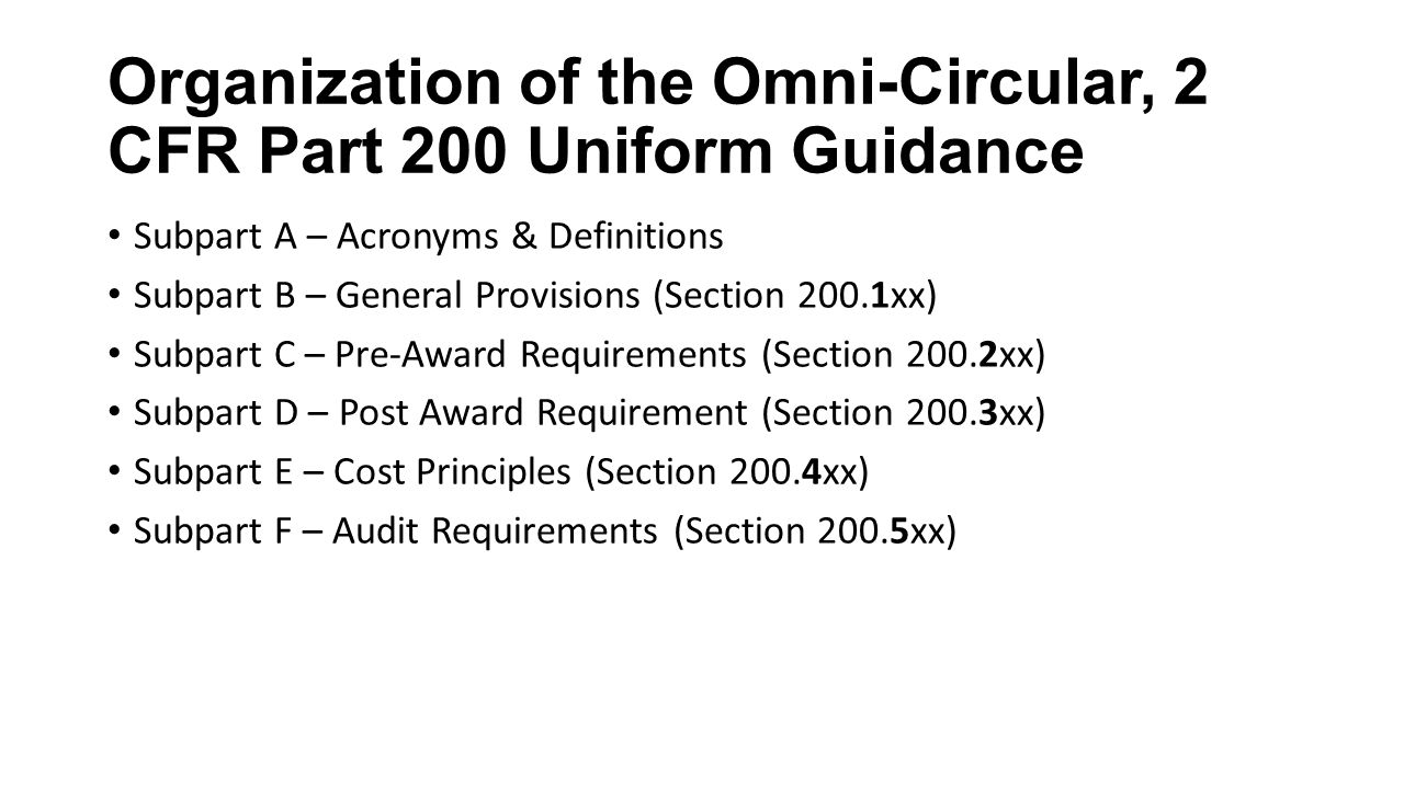 Organization of the Omni-Circular, 2 CFR Part 200 Uniform Guidance Subpart A – Acronyms & Definitions Subpart B – General Provisions (Section 200.1xx) Subpart C – Pre-Award Requirements (Section 200.2xx) Subpart D – Post Award Requirement (Section 200.3xx) Subpart E – Cost Principles (Section 200.4xx) Subpart F – Audit Requirements (Section 200.5xx)