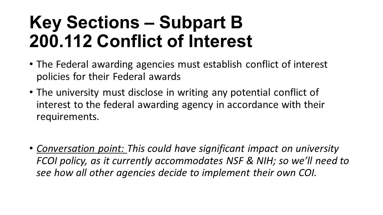 Key Sections – Subpart B Conflict of Interest The Federal awarding agencies must establish conflict of interest policies for their Federal awards The university must disclose in writing any potential conflict of interest to the federal awarding agency in accordance with their requirements.