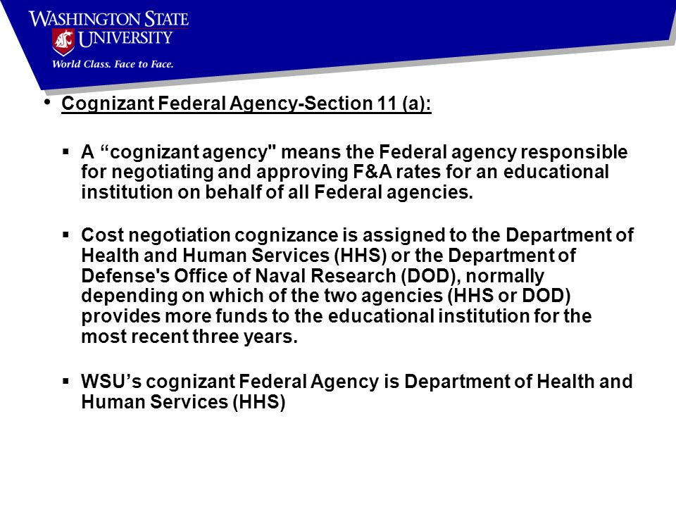 Cognizant Federal Agency-Section 11 (a):  A cognizant agency means the Federal agency responsible for negotiating and approving F&A rates for an educational institution on behalf of all Federal agencies.