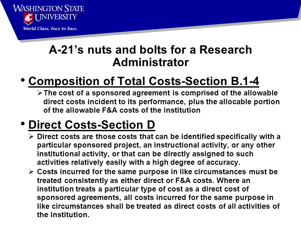 Composition of Total Costs-Section B.1-4  The cost of a sponsored agreement is comprised of the allowable direct costs incident to its performance, plus the allocable portion of the allowable F&A costs of the institution Direct Costs-Section D  Direct costs are those costs that can be identified specifically with a particular sponsored project, an instructional activity, or any other institutional activity, or that can be directly assigned to such activities relatively easily with a high degree of accuracy.
