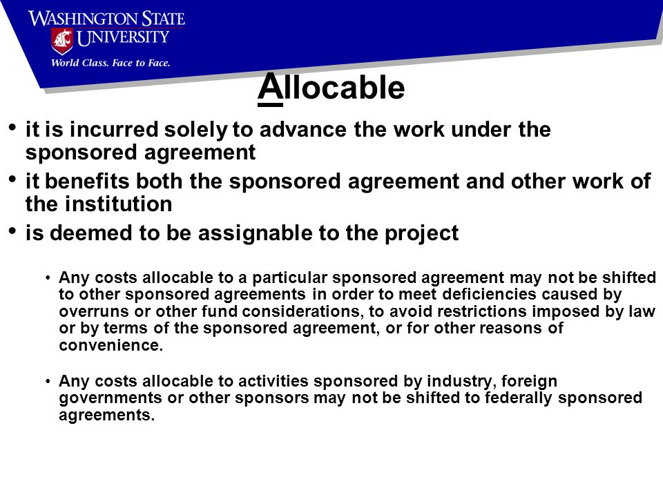 A llocable it is incurred solely to advance the work under the sponsored agreement it benefits both the sponsored agreement and other work of the institution is deemed to be assignable to the project Any costs allocable to a particular sponsored agreement may not be shifted to other sponsored agreements in order to meet deficiencies caused by overruns or other fund considerations, to avoid restrictions imposed by law or by terms of the sponsored agreement, or for other reasons of convenience.