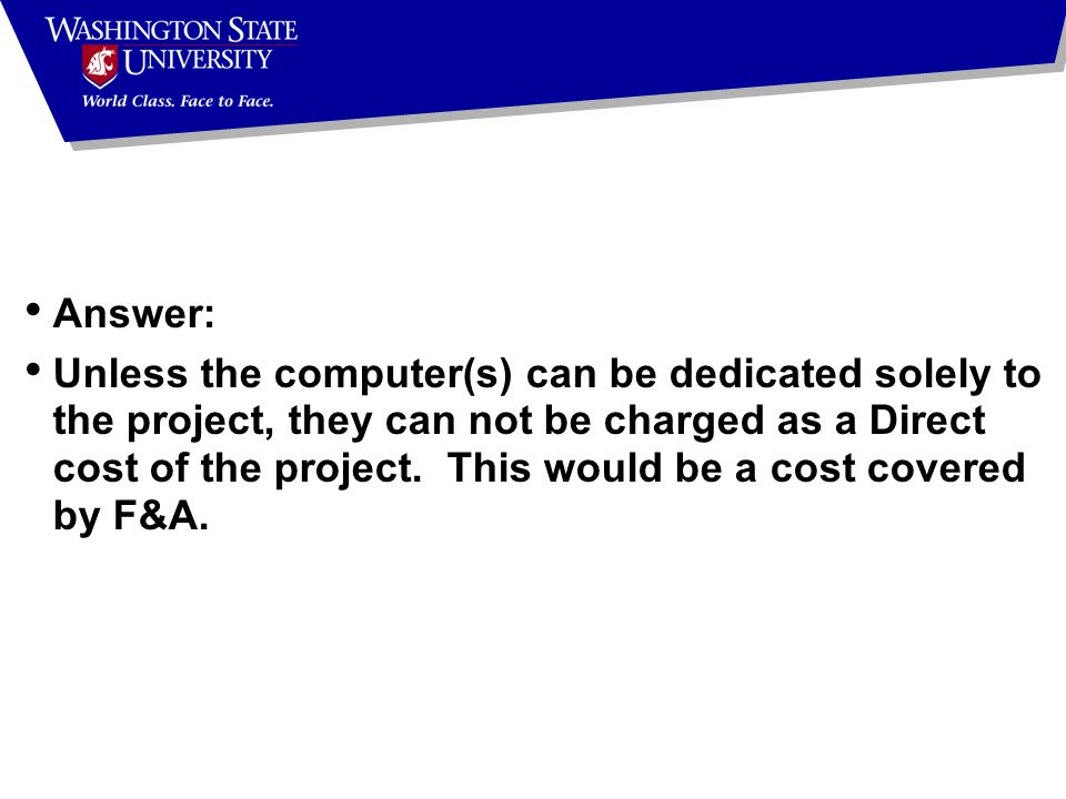Answer: Unless the computer(s) can be dedicated solely to the project, they can not be charged as a Direct cost of the project.