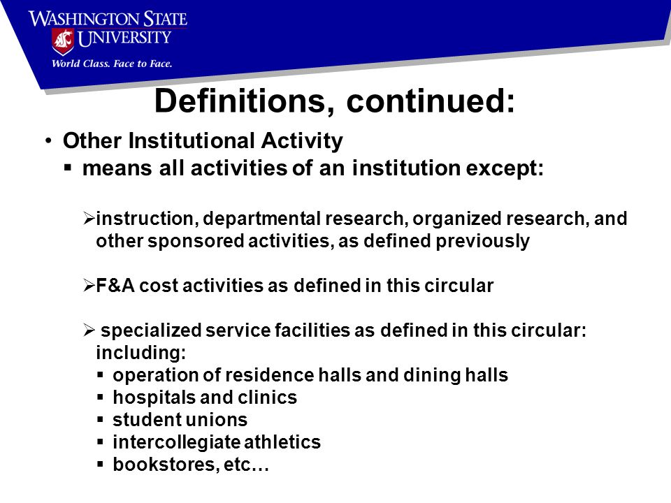 Other Institutional Activity  means all activities of an institution except:  instruction, departmental research, organized research, and other sponsored activities, as defined previously  F&A cost activities as defined in this circular  specialized service facilities as defined in this circular: including:  operation of residence halls and dining halls  hospitals and clinics  student unions  intercollegiate athletics  bookstores, etc… Definitions, continued: