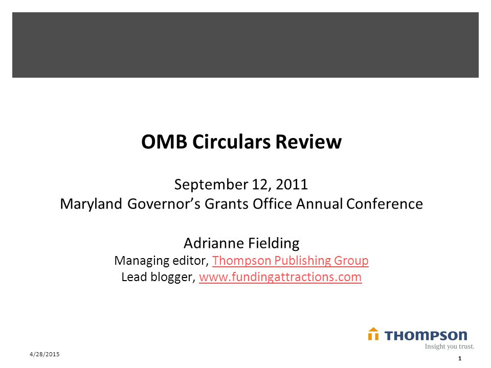 4/28/2015 1 OMB Circulars Review September 12, 2011 Maryland Governor's Grants Office Annual Conference Adrianne Fielding Managing editor, Thompson Publishing Group Lead blogger, www.fundingattractions.comThompson Publishing Groupwww.fundingattractions.com